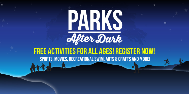 Parks After Dark - FREE Activities for all ages! Register now! Sports, Movies, RECREATIONAL SWIM, Arts & CRAFTS AND MORE!